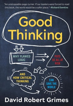 Good thinking : why flawed logic puts us all at risk and how critical thinking can save the world / David Robert Grimes. - David Robert Grimes.
