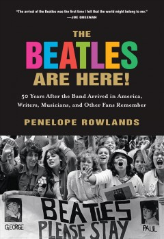 The Beatles are here! : 50 years after the band arrived in America, writers and other fans remember / edited by Penelope Rowlands. - edited by Penelope Rowlands.