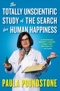The totally unscientific study of the search for human happiness /  Paula Poundstone.