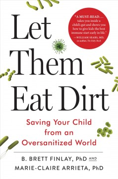 Let them eat dirt : saving your child from an oversanitized world / B. Brett Finlay, PhD, and Marie-Claire Arrieta, PhD.
