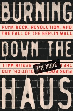 Burning down the Haus : punk rock, revolution, and the fall of the Berlin Wall / by Tim Mohr.