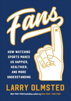 Fans : how watching sports makes us happier, healthier, and more understanding / Larry Olmsted. - Larry Olmsted.