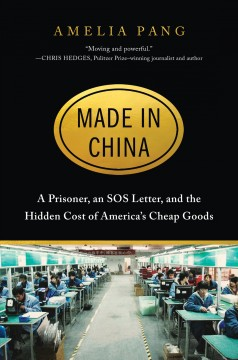 Made in China : a prisoner, an SOS letter, and the hidden cost of America's cheap goods / Amelia Pang. - Amelia Pang.