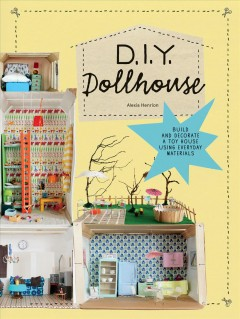 D.I.Y. dollhouse : build and decorate a toy house using everyday materials / Alexia Henrion.