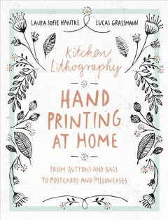 Kitchen lithography : hand printing at home : from buttons and bags to postcards and pillowcases / Laura Sofie Hantke, Lucas Grassmann ; [translator, Jane Wolfrum].