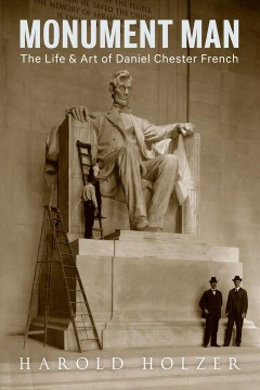 Monument man : the life and art of Daniel Chester French / Harold Holzer. - Harold Holzer.
