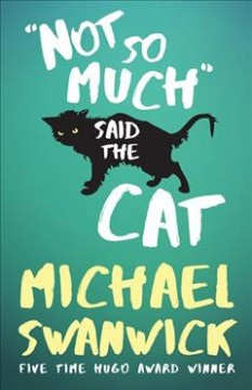 Not so much said the cat /  Michael Swanwick. - Michael Swanwick.