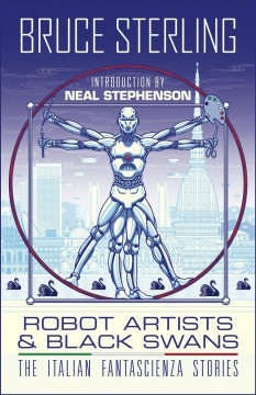 Robot artists & black swans : the Italian Fantascienza stories / Bruce Sterling. - Bruce Sterling.