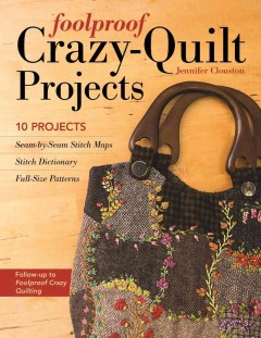 Foolproof crazy-quilt projects : 10 projects, seam-by-seam stitch maps, stitch dictionary, full-size patterns / Jennifer Clouston.