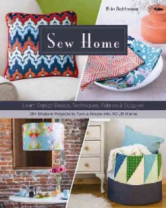 Sew home : learn design basics, techniques, fabrics & supplies--30+ modern projects to turn a house into your home / Erin Schlosser. - Erin Schlosser.
