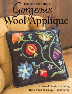 Gorgeous wool appliqué : a visual guide to adding dimension & unique embroidery / Deborah Gale Tirico.