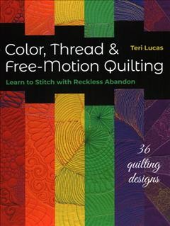 Color, thread & free-motion quilting : learn to stitch with reckless abandon / Teri Lucas.
