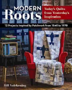 Modern roots--today's quilts from yesterday's inspiration : 12 projects inspired by patchwork from 1840 to 1970 / Bill Volckening.