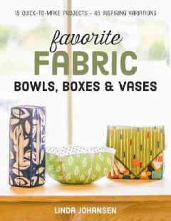 Favorite fabric bowls, boxes & vases : 15 quick-to-make projects - 45 inspiring variations / Linda Johansen.