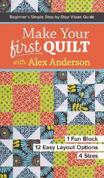 Make your first quilt with Alex Anderson : beginner's simple step-by-step visual guide - 1 fun block, 12 easy layout options, 4 sizes / by Alex Anderson.