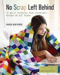 No scrap left behind : 16 quilt projects that celebrate scraps of all sizes / Amanda Jean Nyberg.