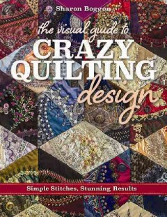 The visual guide to crazy quilting design : simple stitches, stunning results / Sharon Boggon. - Sharon Boggon.