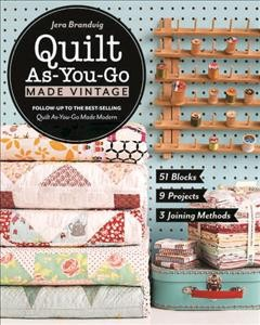 Quilt as-you-go made vintage : 51 blocks, 9 projects, 3 joining methods / by Jera Brandvig. - by Jera Brandvig.