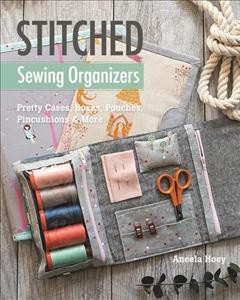 Stitched sewing organizers : pretty cases, boxes, pouches, pincushions & more / Aneela Hoey.