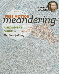Free-motion meandering : a beginners guide to machine quilting / Angela Walters.