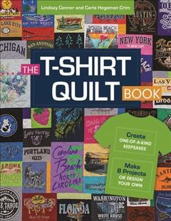 The T-shirt quilt book : create one-of-a-kind keepsakes - make 8 exciting projects or design your own / Lindsay Conner and Carla Hegeman Crim.