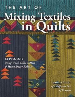 The art of mixing textiles in quilts : 14 projects using wool, silk, cotton & home decor fabrics / Lynn Schmitt of A Different Box of Crayons.