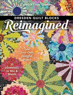 Dresden quilt blocks reimagined : sew your own playful plates : 25 elements to mix & match / Candyce Copp Grisham. - Candyce Copp Grisham.