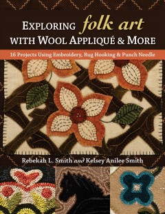 Exploring folk art with wool appliqué & more : 16 projects using embroidery, rug hooking & punch needle / Rebekah L. Smith and Kelsey Anilee Smith. - Rebekah L. Smith and Kelsey Anilee Smith.