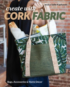 Create with cork fabric : sew 17 upscale projects ; bags, accessories & home decor / Jessica Sallie Kapitanski. - Jessica Sallie Kapitanski.