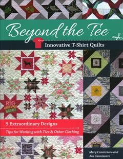 Beyond the tee-innovative t-shirt quilts : 9 extraordinary designs, tips for working with ties & other clothing / Mary Cannizzaro and Jen Cannizzaro.
