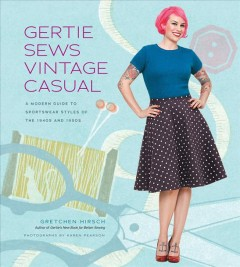 Gertie sews vintage casual : a modern guide to sportswear styles of the 1940s and 1950s / Gretchen Hirsch ; photographs by Karen Pearson ; iilustrations by Sun Young Park.