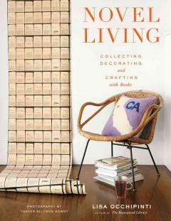 Novel living : collecting, decorating, and crafting with books / Lisa Occhipinti ; photography by Thayer Allyson Gowdy ; photostyling by Karen Schaupeter ; illustrations by Lisa Occhipinti.