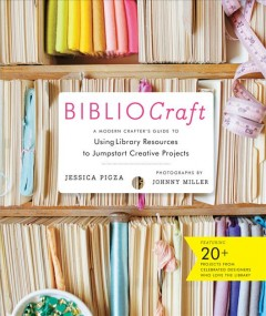 Bibliocraft : a modern crafter's guide to using library resources to jumpstart creative projects / Jessica Pigza ; photographs by Johnny Miller ; photostyling by Shana Faust ; illustrations by Sun Young Park.