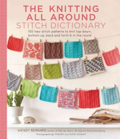 The knitting all around stitch dictionary : 150 new stitch patterns to knit top down, bottom up, back and forth & in the round / Wendy Bernard ; photographs by Thayer Allyson Gowdy. - Wendy Bernard ; photographs by Thayer Allyson Gowdy.