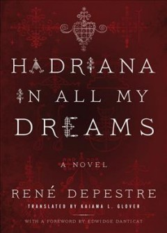 Hadriana in all my dreams : a novel / René Depestre ; translated by Kaiama L. Glover ; with a foreword by Edwidge Danticat.