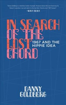 In search of the lost chord : 1967 and the hippie idea / Danny Goldberg.