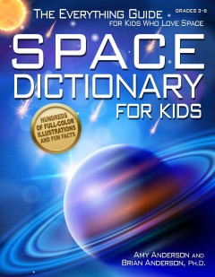 Space dictionary for kids : the everything guide for kids who love space / by Amy Anderson and Brian Anderson, Ph.D. - by Amy Anderson and Brian Anderson, Ph.D.
