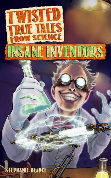 Twisted true tales from science : insane inventors / by Stephanie Bearce.