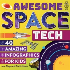 Awesome space tech : 40 amazing infographics for kids / Jenn Dlugos and Charlie Hatton. - Jenn Dlugos and Charlie Hatton.