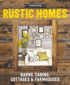 Rustic homes : barns, cabins, cottages & farmhouses.