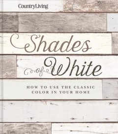 Shades of white : how to use the classic color in your home / edited by Caroline McKenzie.