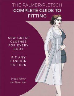 The Palmer/Pletsch complete guide to fitting : sew great clothes for every body : fit any fashion pattern / by Pati Palmer and Marta Alto ; Melissa Watson, Creative Director, Book Designer ; Linda Wisner, Palmer/Pletsch Design Director ; Kate Pryka and Melissa Watson, technical illustrations ; Katerina Murysina, fashion illustrations ; Pati Palmer, photography ; Marta Alto, styling and sewing ; Ann Gosch, technical and copy editing.