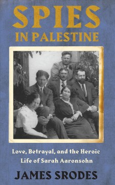 Spies in Palestine : love, betrayal, and the heroic life of Sarah Aaronsohn / James Srodes.