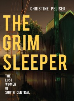 The Grim Sleeper : the lost women of South Central / Christine Pelisek.