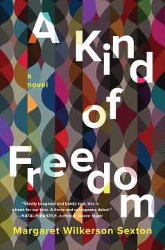 A kind of freedom : a novel / Margaret Wilkerson Sexton.