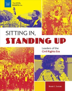 Sitting in, standing up : leaders of the Civil Rights era / Diane C. Taylor.