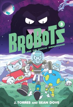 BroBots Volume 3, And the shoujo shenanigans! /  written by J. Torres ; art, lettering, & design by Sean Dove ; edited by Robin Herrera. - written by J. Torres ; art, lettering, & design by Sean Dove ; edited by Robin Herrera.
