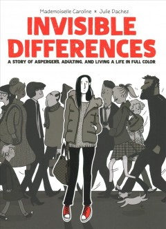 Invisible differences : a story of Aspergers, adulting, and living a life in full color / story by Julie Dachez ; adaptation, illustrations, and colors by Mademoiselle Caroline ; Inspired by and in collaboration with Fabienne Vaslet ; [translated by Edward Gauvin].