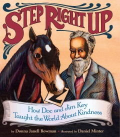 Step right up : how Doc and Jim Key taught the world about kindness / by Donna Janell Bowman ; illustrated by Daniel Minter.