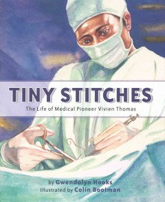 Tiny stitches : the life of medical pioneer Vivien Thomas / by Gwendolyn Hooks ; illustrated by Colin Bootman.
